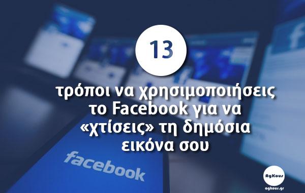 13 τρόποι να χρησιμοποιήσεις το Facebook για να «χτίσεις» τη δημόσια εικόνα σου